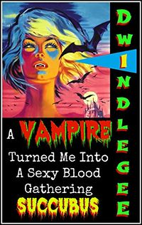 A Vampire Turned Me Into A Blood Gathering Succubus eBook Cover, written by Dwindle Gee