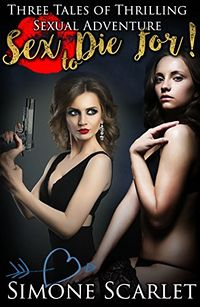 Sex to Die For: Three Tales of Thrilling Sexual Adventure eBookCover, written by Simone Scarlet