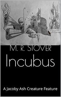 Incubus: A Jacoby Ash Creature Feature eBook Cover, written by M. R. Stover