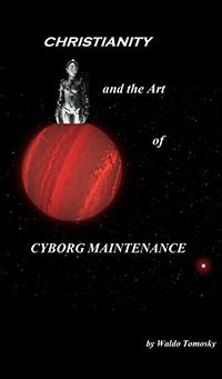 Christianity And the Art of Cyborg Maintenance eBook Cover, written by Waldo Tomosky