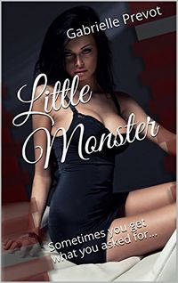 Little Monster Book 1: Sometimes you get what you asked for... eBook Cover, written by Gabrielle Prevot