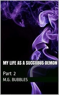 My Life as a Succubus Demon: Part 2 eBook Cover, written by M.G. Bubbles