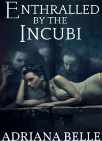 Enthralled by the Incubi: A Paranormal Tale of Spirit Menage eBook Cover, written by Adriana Belle