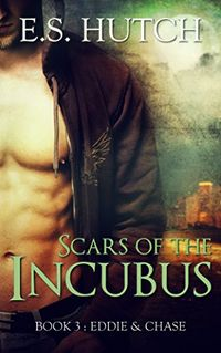 Scars of the Incubus: Book 3: Eddie & Chase eBook Cover, written by E.S. Hutch