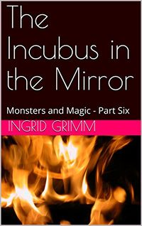 The Incubus in the Mirror: Monsters and Magic eBook Cover, written by Ingrid Grimm