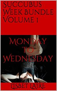 Succubus Week Bundle Volume 1: Monday to Wednesday eBook Cover, written by Lisbet Laire