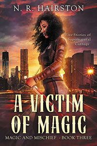 A Victim of Magic: Five Stories of Supernatural Carnage eBook Cover, written by N. R. Hairston